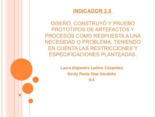 INDICADOR 3.5 DISEÑO, CONSTRUYÓ Y PRUEBO PROTOTIPOS DE ARTEFACTOS Y PROCESOS COMO RESPUESTA A UNA NECESIDAD O PROBLEMA, TE...
