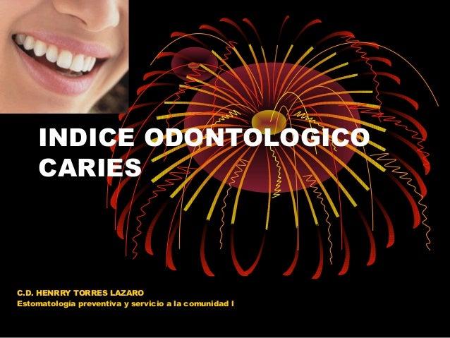INDICE ODONTOLOGICO CARIES  C.D. HENRRY TORRES LAZARO Estomatología preventiva y servicio a la comunidad l