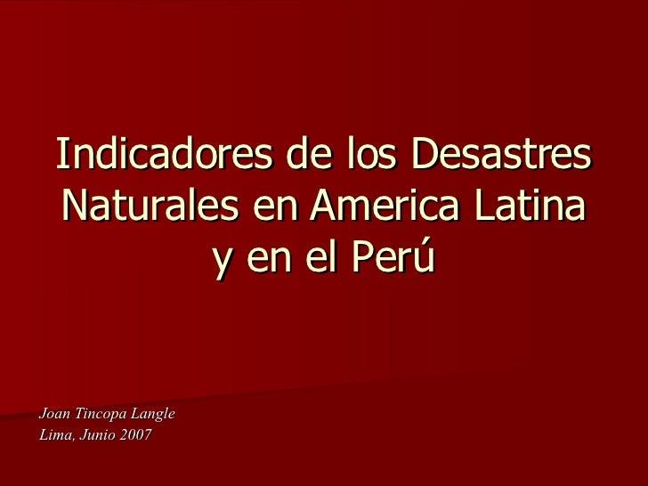Indicadores de los Desastres Naturales en America Latina y en el Perú Joan Tincopa Langle  Lima, Junio 2007