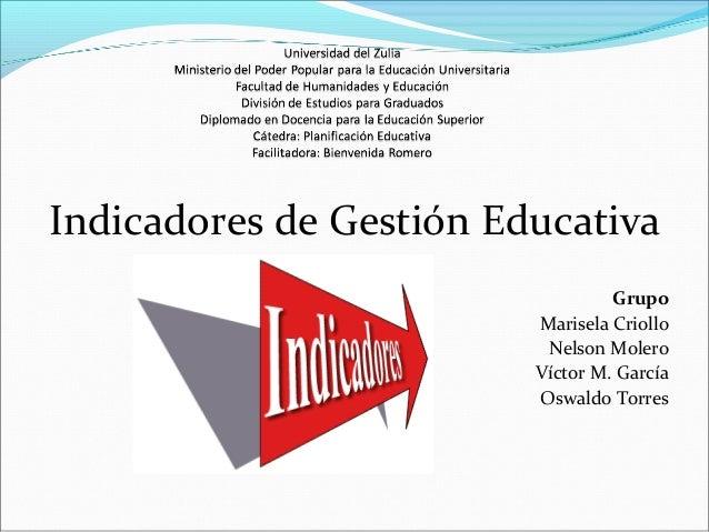 Indicadores de Gestión Educativa Grupo Marisela Criollo Nelson Molero Víctor M. García Oswaldo Torres