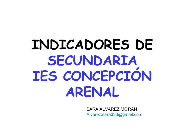 INDICADORES DE  SECUNDARIA IES CONCEPCIÓN ARENAL SARA ÁLVAREZ MORÁN [email_address]