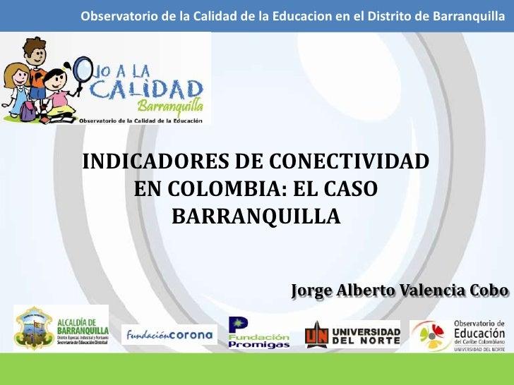 Observatorio de la Calidad de la Educacion en el Distrito de Barranquilla<br />INDICADORES DE CONECTIVIDAD EN COLOMBIA: EL...