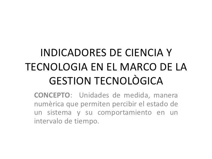 INDICADORES DE CIENCIA YTECNOLOGIA EN EL MARCO DE LA     GESTION TECNOLÒGICA CONCEPTO: Unidades de medida, manera numèrica...