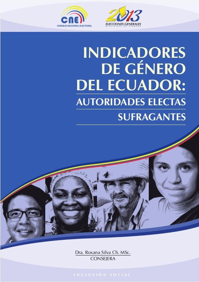 INCLUSIÓN SOCIAL  INDICADORES DE GÉNERO DEL ECUADOR: AUTORIDADES ELECTAS SUFRAGANTES  Dra. Roxana Silva Ch. MSc. CONSEJERA...