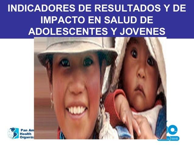 INDICADORES DE RESULTADOS Y DE IMPACTO EN SALUD DE ADOLESCENTES Y JOVENES Pan American Health Organization