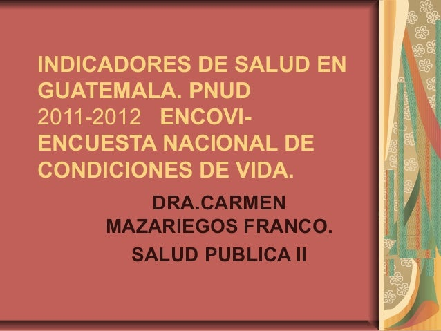 INDICADORES DE SALUD ENGUATEMALA. PNUD2011-2012 ENCOVI-ENCUESTA NACIONAL DECONDICIONES DE VIDA.         DRA.CARMEN     MAZ...