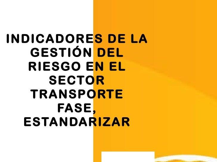 INDICADORES DE LA GESTIÓN DEL RIESGO EN EL SECTOR TRANSPORTE FASE, ESTANDARIZAR