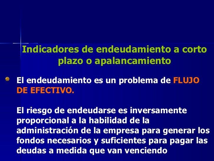 Indicadores de endeudamiento a corto plazo o apalancamiento El endeudamiento es un problema de  FLUJO DE EFECTIVO. El ries...