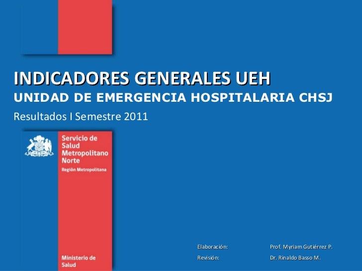 INDICADORES GENERALES UEH  UNIDAD DE EMERGENCIA HOSPITALARIA CHSJ Resultados I Semestre 2011 Elaboración:  Prof. Myriam Gu...