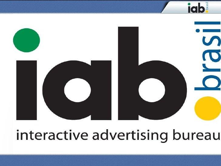Missão do IAB Brasil  • Incentivar, desenvolver, regulamentar e promover o uso dos meios interativos;   • Criar normas e p...