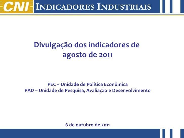 Divulgação dos indicadores de  agosto de 2011 PEC – Unidade de Política Econômica PAD – Unidade de Pesquisa, Avaliação e D...
