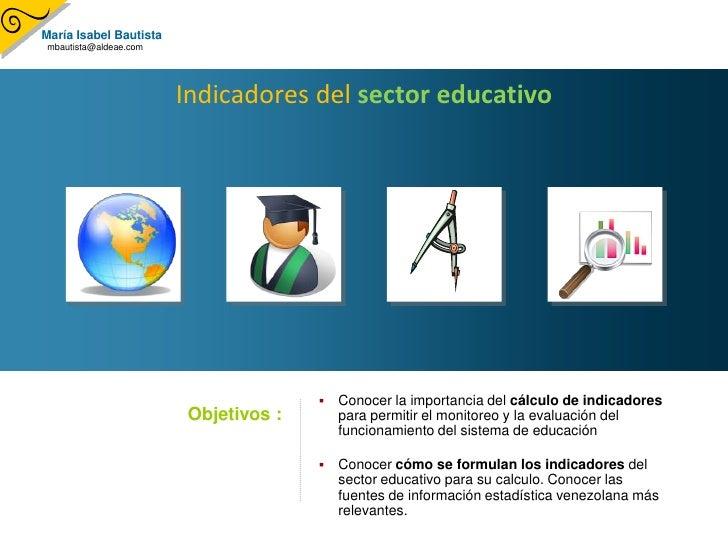 María Isabel Bautista mbautista@aldeae.com                             Indicadores del sector educativo                   ...