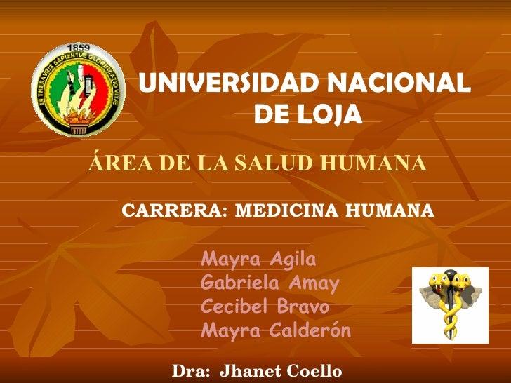 UNIVERSIDAD NACIONAL  DE LOJA ÁREA DE LA SALUD HUMANA CARRERA: MEDICINA HUMANA Mayra Agila Gabriela Amay Cecibel Bravo May...