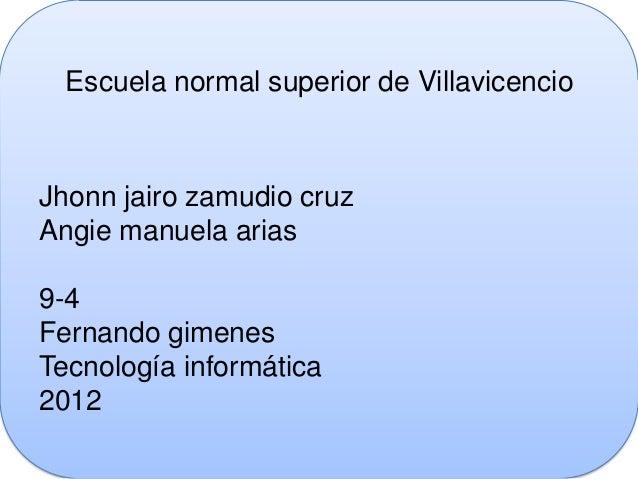 Escuela normal superior de VillavicencioJhonn jairo zamudio cruzAngie manuela arias9-4Fernando gimenesTecnología informáti...