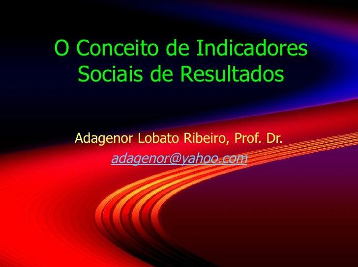 O Conceito de Indicadores Sociais de Resultados Adagenor Lobato Ribeiro, Prof. Dr. [email_address]