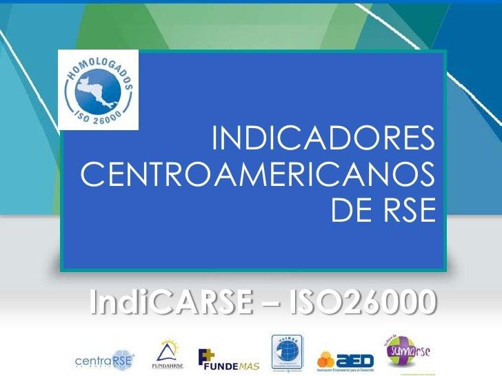 INDICADORESCENTROAMERICANOS            DE RSEIndiCARSE – ISO26000