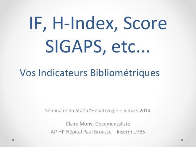 IF, H-Index, Score SIGAPS, etc... Vos Indicateurs Bibliométriques Séminaire du Staff d'Hépatologie – 5 mars 2014 Claire Mo...