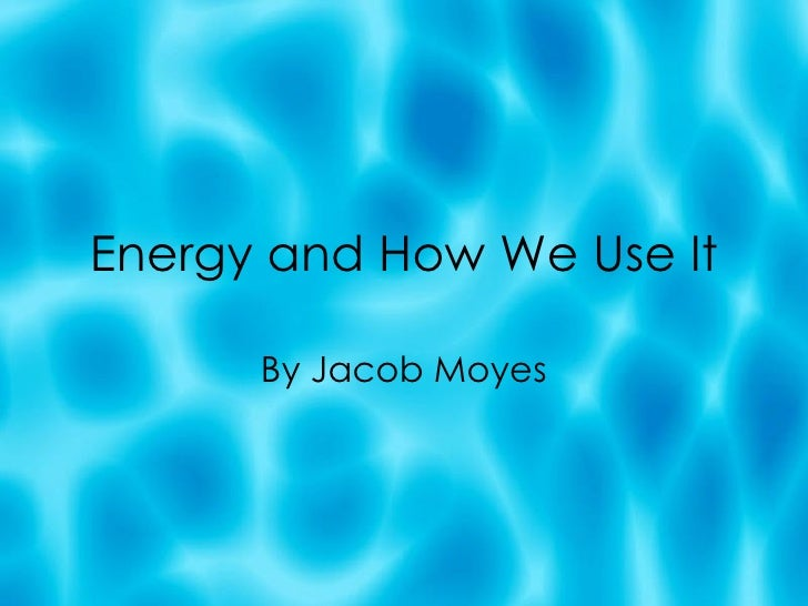 Energy and How We Use It By Jacob Moyes