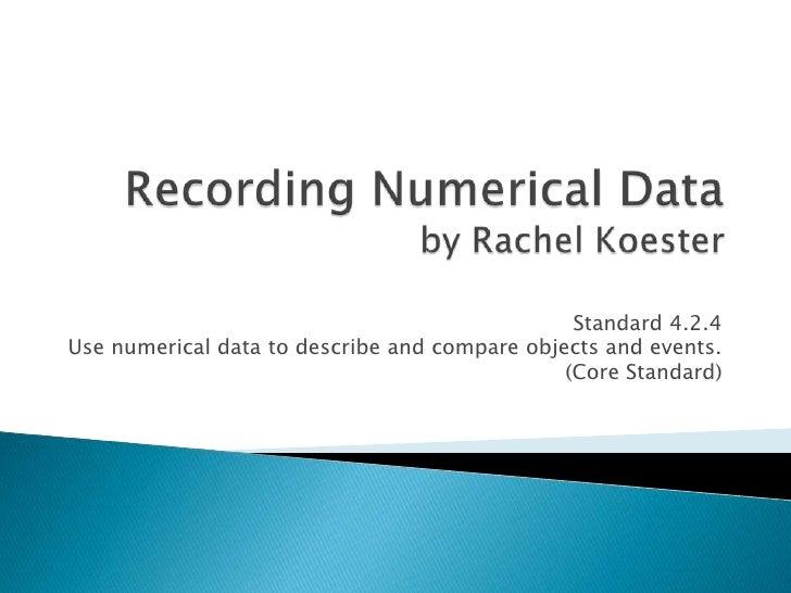 Recording Numerical Data by Rachel Koester<br />Standard 4.2.4<br />Use numerical data to describe and compare objects and...