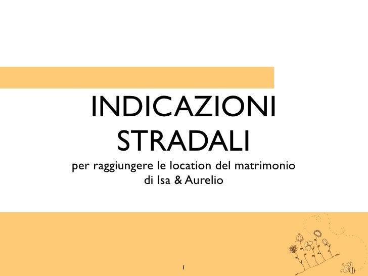 INDICAZIONI     STRADALIper raggiungere le location del matrimonio             di Isa & Aurelio                    1