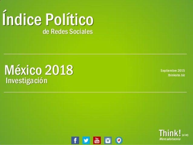 PáginaThink! Índice Políticode Redes Sociales México 2018 Think!Mercadotecnia (a lot) Septiembre 2015 thinksite.biz Invest...