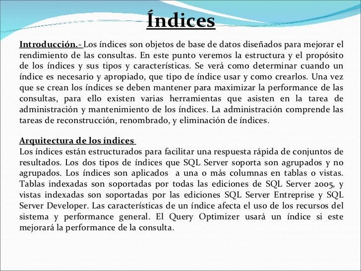Índices Introducción.-  Los índices son objetos de base de datos diseñados para mejorar el rendimiento de las consultas. E...