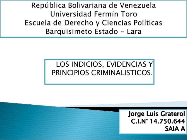 LOS INDICIOS, EVIDENCIAS Y  PRINCIPIOS CRIMINALISTICOS.  Jorge Luis Graterol  C.I.N° 14.750.644  SAIA A