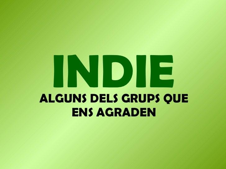 INDIE ALGUNS DELS GRUPS QUE ENS AGRADEN