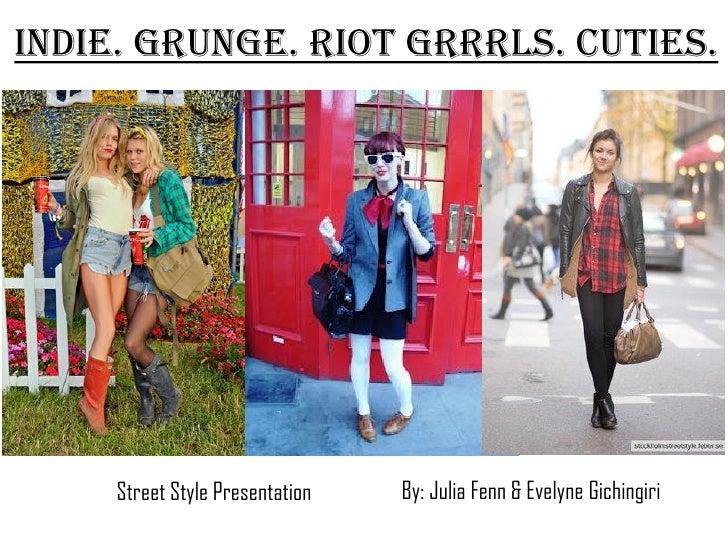 Indie. Grunge. Riot Grrrls. Cuties.     Street Style Presentation   By: Julia Fenn & Evelyne Gichingiri