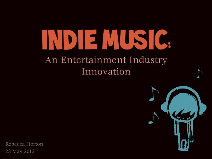 Indie Music:                 An Entertainment Industry                        InnovationRebecca Horton23 May 2012