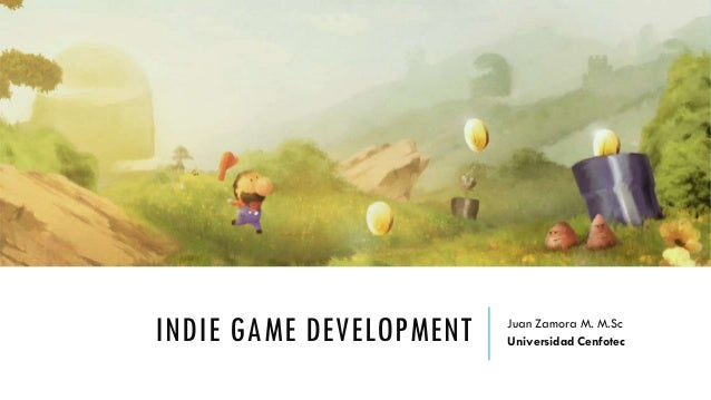 INDIE GAME DEVELOPMENT Juan Zamora M. M.Sc Universidad Cenfotec