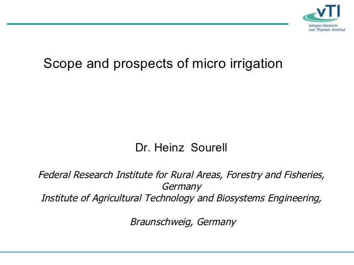 Scope and prospects of micro irrigation Dr. Heinz  Sourell Federal Research Institute for Rural Areas, Forestry and Fisher...