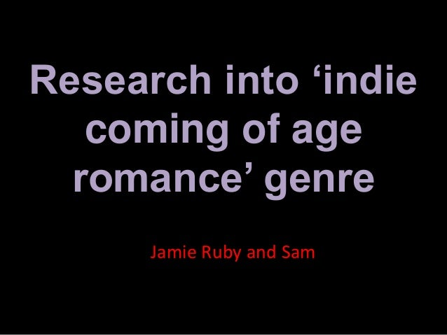 Research into 'indie coming of age romance' genre Jamie Ruby and Sam