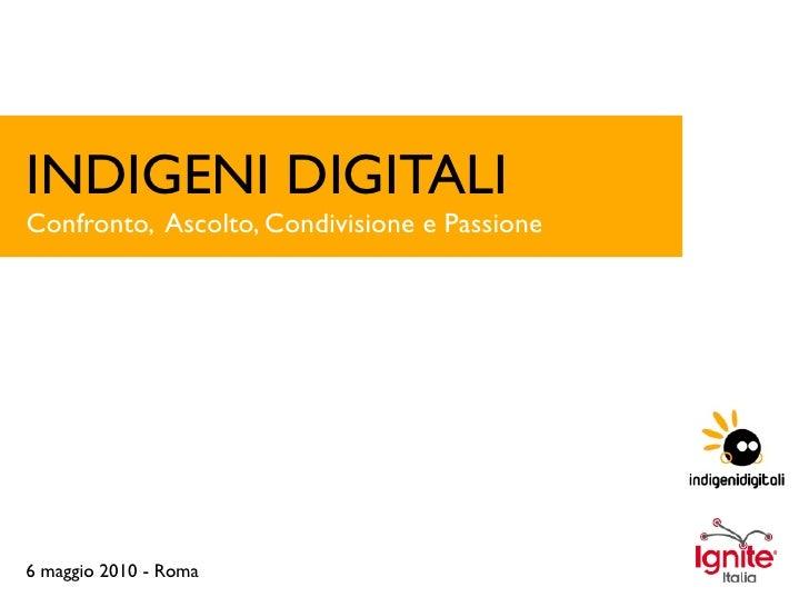 INDIGENI DIGITALI Confronto, Ascolto, Condivisione e Passione     6 maggio 2010 - Roma