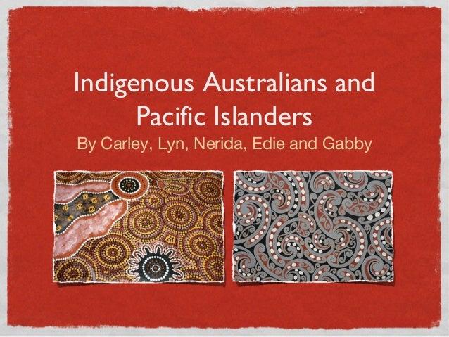 Indigenous Australians and Pacific Islanders By Carley, Lyn, Nerida, Edie and Gabby
