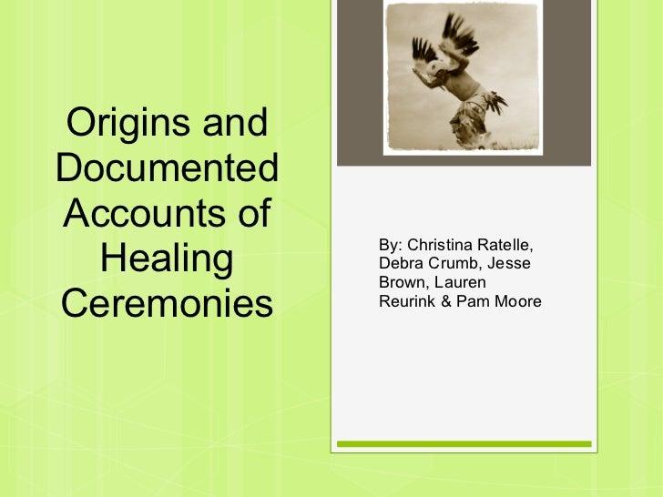 Origins andDocumentedAccounts of              By: Christina Ratelle,  Healing     Debra Crumb, Jesse              Brown, L...