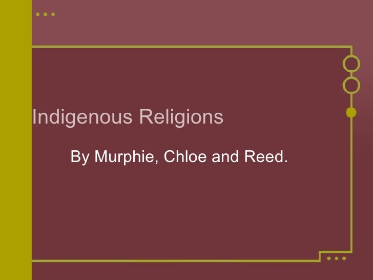 Indigenous Religions By Murphie, Chloe and Reed.