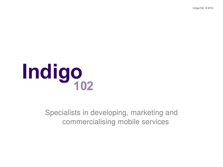 Indigo102  © 2010<br />Specialists in developing, marketing and commercialising mobile services<br />