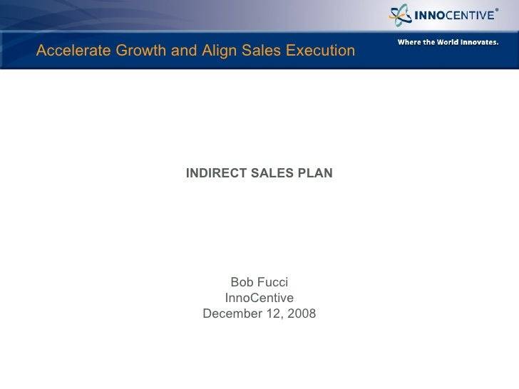 Accelerate Growth and Align Sales Execution INDIRECT SALES PLAN Bob Fucci InnoCentive December 12, 2008