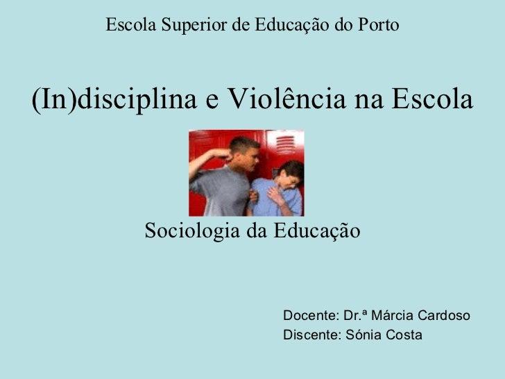(In)disciplina e Violência na Escola Sociologia da Educação Docente: Dr.ª Márcia Cardoso Discente: Sónia Costa Escola Supe...