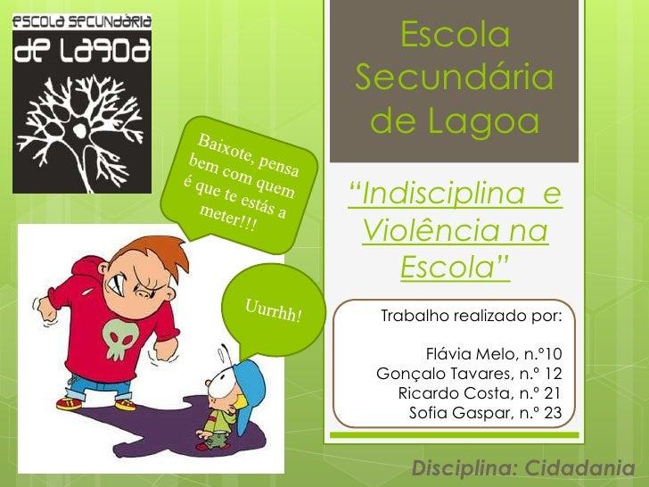 """EscolaSecundária de Lagoa""""Indisciplina e Violência na    Escola""""  Trabalho realizado por:      Flávia Melo, n.º10 Gonçalo ..."""