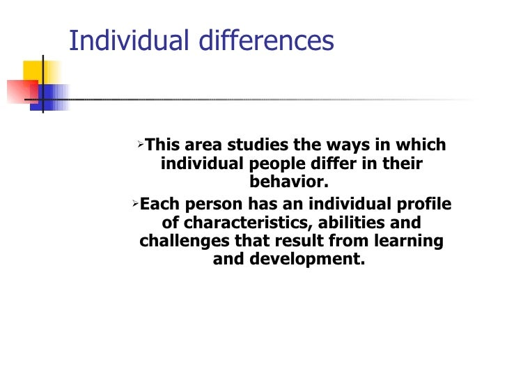 Individual differences <ul><li>This area studies the ways in which individual people differ in their behavior.   </li></ul...