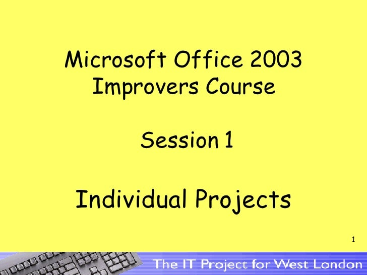 Microsoft Office 2003 Improvers Course  Session 1 Individual Projects