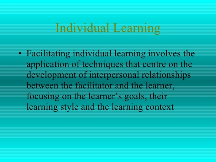 Individual Learning <ul><li>Facilitating individual learning involves the application of techniques that centre on the dev...