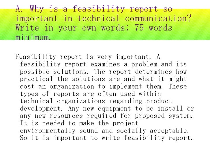 A. Why is a feasibility report so important in technical communication? Write in your own words; 75 words minimum. Feasibi...