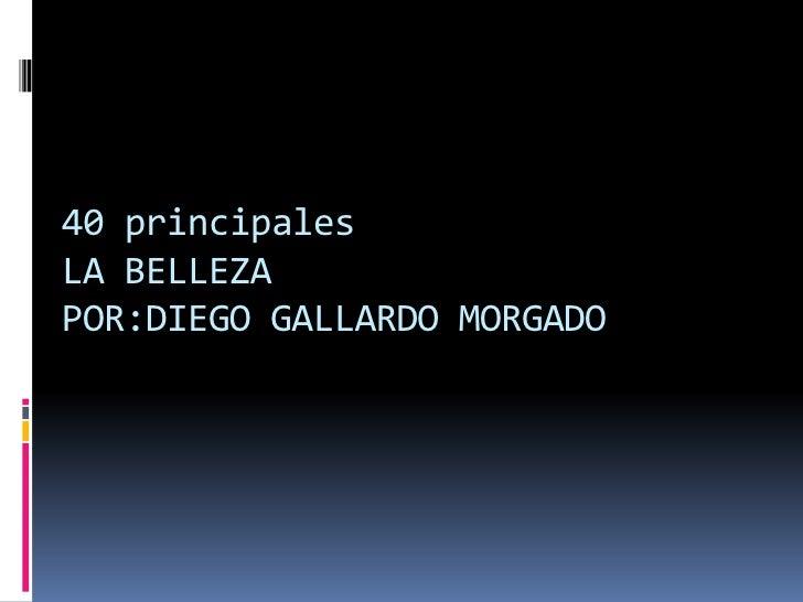 40 principales LA BELLEZAPOR:DIEGO GALLARDO MORGADO<br />