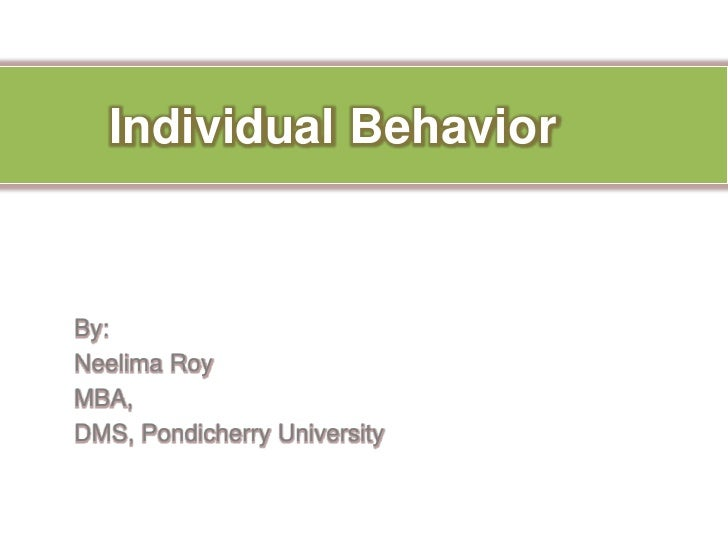 Individual Behavior	<br />By:<br />Neelima Roy<br />MBA,<br />DMS, Pondicherry University<br />
