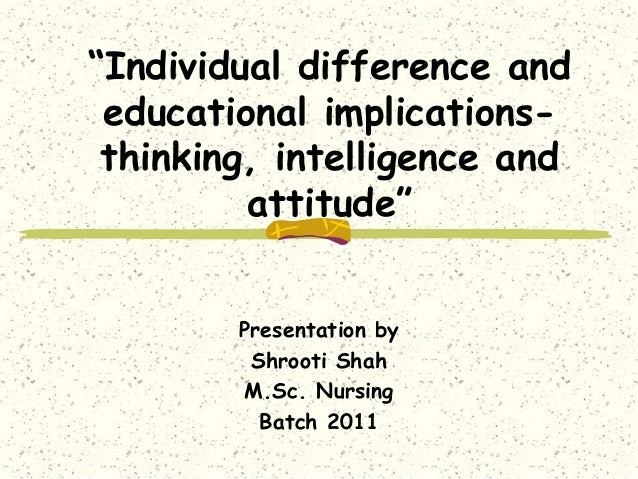 """""""Individual difference and educational implicationsthinking, intelligence and attitude"""" Presentation by Shrooti Shah M.Sc...."""