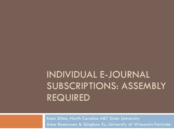INDIVIDUAL E-JOURNAL SUBSCRIPTIONS: ASSEMBLY REQUIRED Kate Silton, North Carolina A&T State University Anne Rasmussen & Qi...