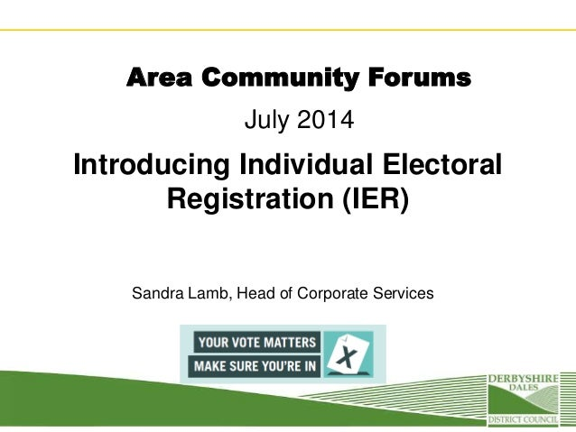 Area Community Forums July 2014 Introducing Individual Electoral Registration (IER) Sandra Lamb, Head of Corporate Services